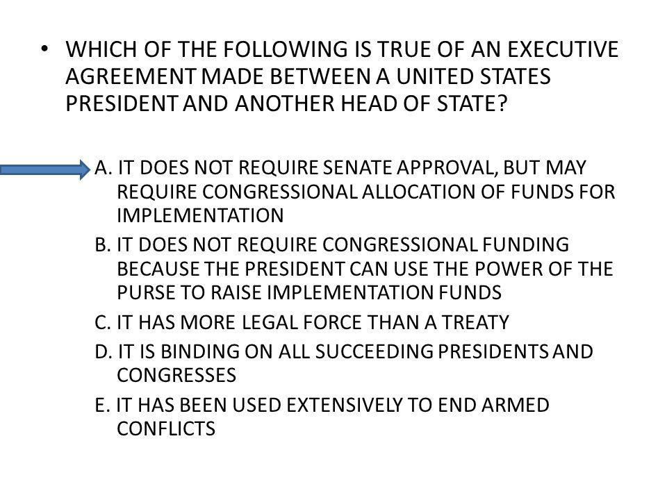 WHICH OF THE FOLLOWING IS TRUE OF AN EXECUTIVE AGREEMENT MADE BETWEEN A UNITED STATES PRESIDENT AND ANOTHER HEAD OF STATE.