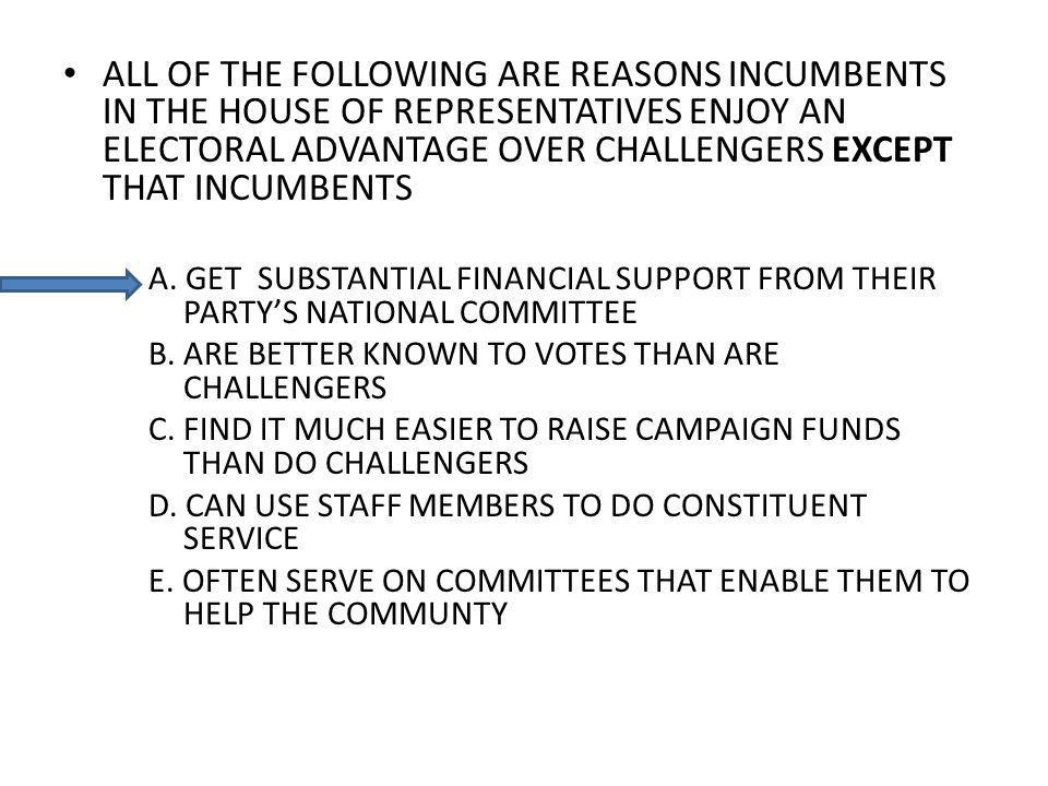 ALL OF THE FOLLOWING ARE REASONS INCUMBENTS IN THE HOUSE OF REPRESENTATIVES ENJOY AN ELECTORAL ADVANTAGE OVER CHALLENGERS EXCEPT THAT INCUMBENTS A.