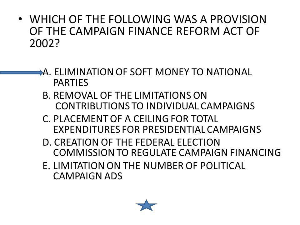 WHICH OF THE FOLLOWING WAS A PROVISION OF THE CAMPAIGN FINANCE REFORM ACT OF 2002? A. ELIMINATION OF SOFT MONEY TO NATIONAL PARTIES B. REMOVAL OF THE