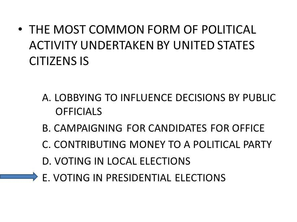 THE MOST COMMON FORM OF POLITICAL ACTIVITY UNDERTAKEN BY UNITED STATES CITIZENS IS A. LOBBYING TO INFLUENCE DECISIONS BY PUBLIC OFFICIALS B. CAMPAIGNI