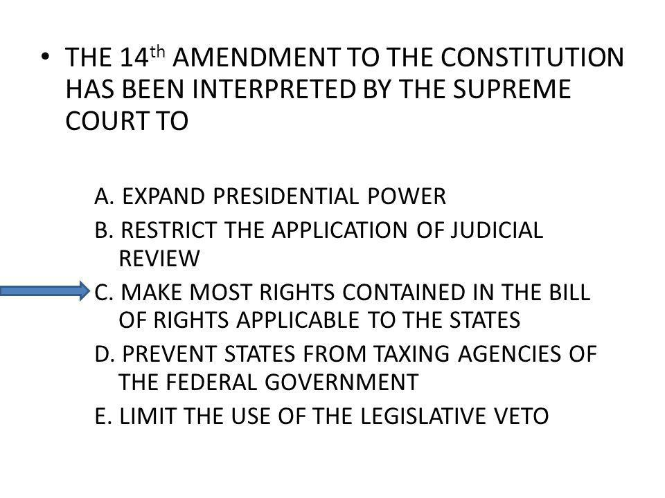 THE 14 th AMENDMENT TO THE CONSTITUTION HAS BEEN INTERPRETED BY THE SUPREME COURT TO A. EXPAND PRESIDENTIAL POWER B. RESTRICT THE APPLICATION OF JUDIC