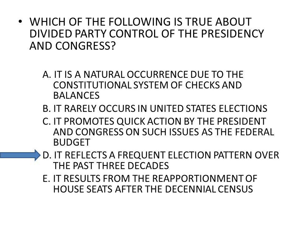 WHICH OF THE FOLLOWING IS TRUE ABOUT DIVIDED PARTY CONTROL OF THE PRESIDENCY AND CONGRESS? A. IT IS A NATURAL OCCURRENCE DUE TO THE CONSTITUTIONAL SYS