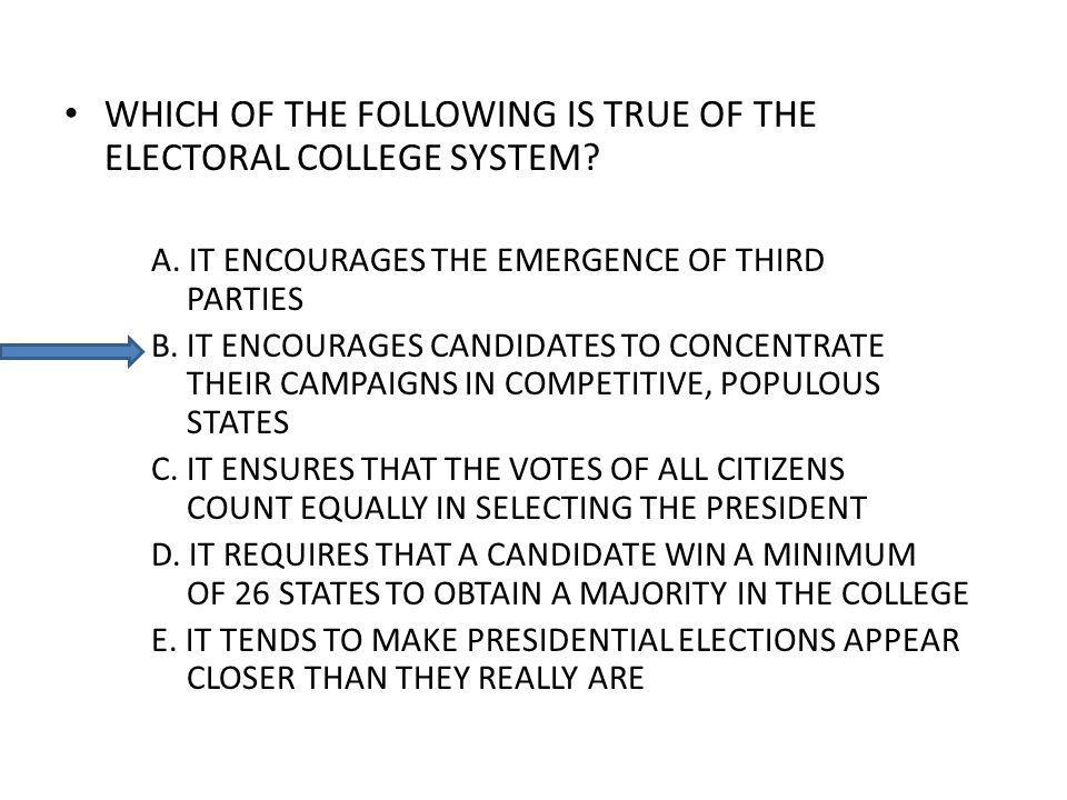 WHICH OF THE FOLLOWING IS TRUE OF THE ELECTORAL COLLEGE SYSTEM? A. IT ENCOURAGES THE EMERGENCE OF THIRD PARTIES B. IT ENCOURAGES CANDIDATES TO CONCENT