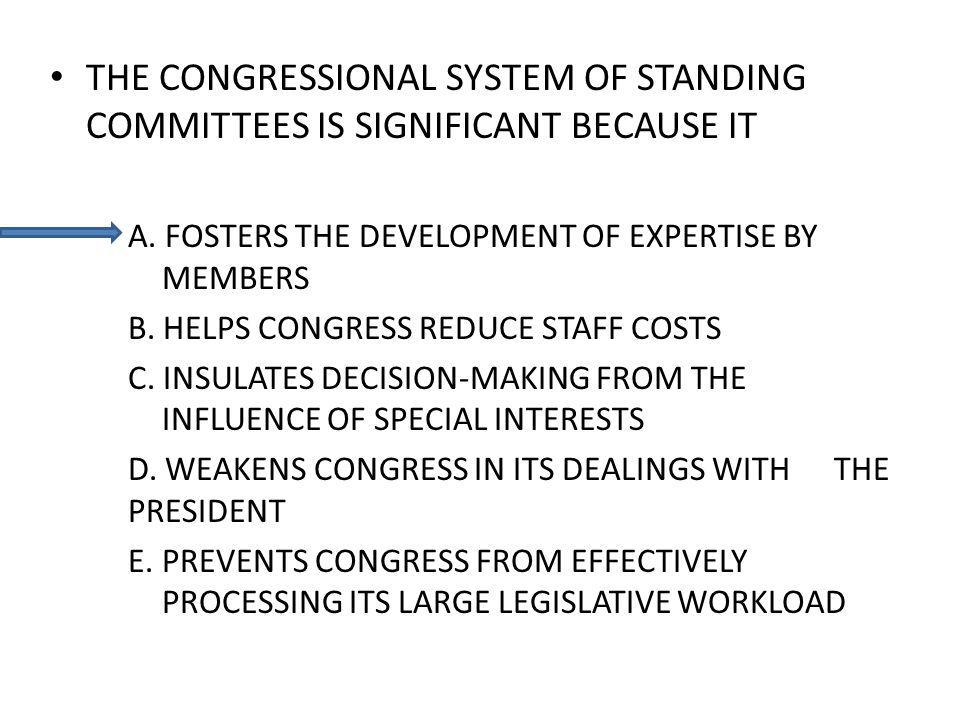 THE CONGRESSIONAL SYSTEM OF STANDING COMMITTEES IS SIGNIFICANT BECAUSE IT A.