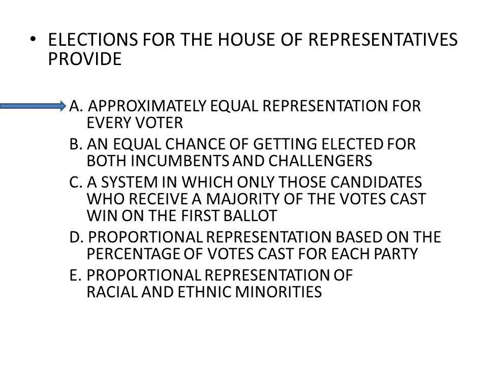 ELECTIONS FOR THE HOUSE OF REPRESENTATIVES PROVIDE A. APPROXIMATELY EQUAL REPRESENTATION FOR EVERY VOTER B. AN EQUAL CHANCE OF GETTING ELECTED FOR BOT