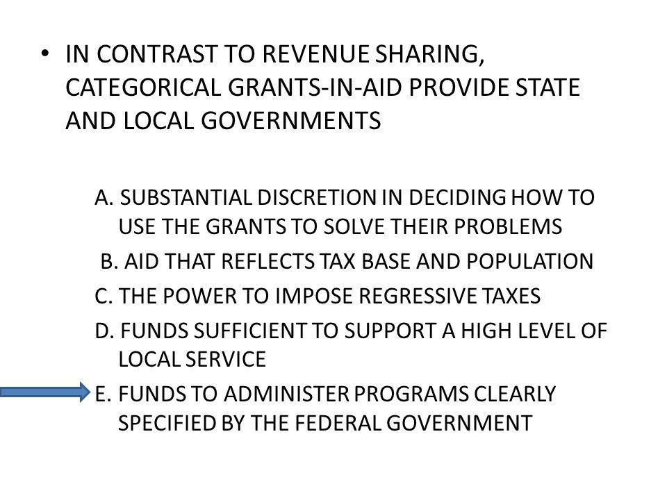 IN CONTRAST TO REVENUE SHARING, CATEGORICAL GRANTS-IN-AID PROVIDE STATE AND LOCAL GOVERNMENTS A.