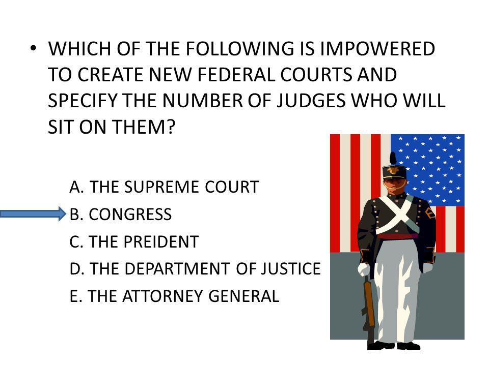 WHICH OF THE FOLLOWING IS IMPOWERED TO CREATE NEW FEDERAL COURTS AND SPECIFY THE NUMBER OF JUDGES WHO WILL SIT ON THEM.