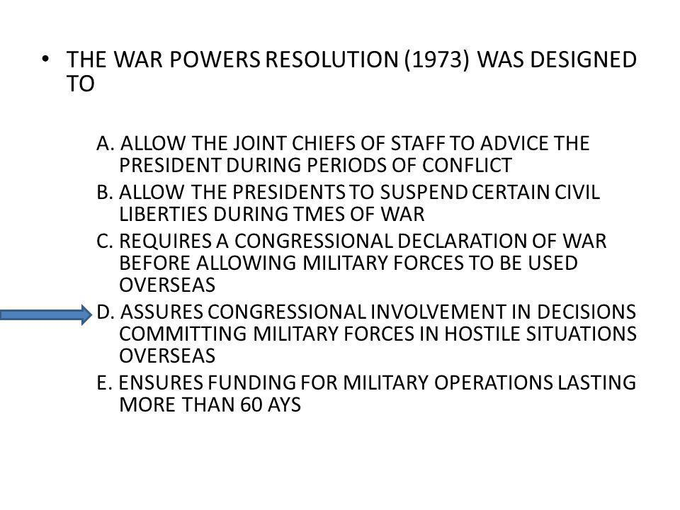 THE WAR POWERS RESOLUTION (1973) WAS DESIGNED TO A. ALLOW THE JOINT CHIEFS OF STAFF TO ADVICE THE PRESIDENT DURING PERIODS OF CONFLICT B. ALLOW THE PR