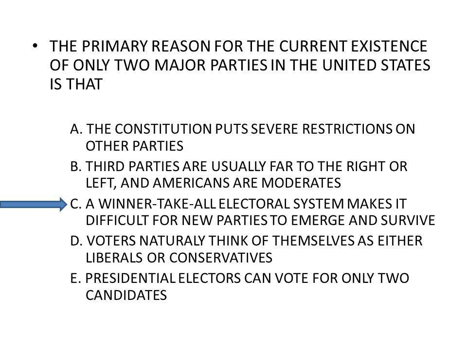 THE PRIMARY REASON FOR THE CURRENT EXISTENCE OF ONLY TWO MAJOR PARTIES IN THE UNITED STATES IS THAT A.