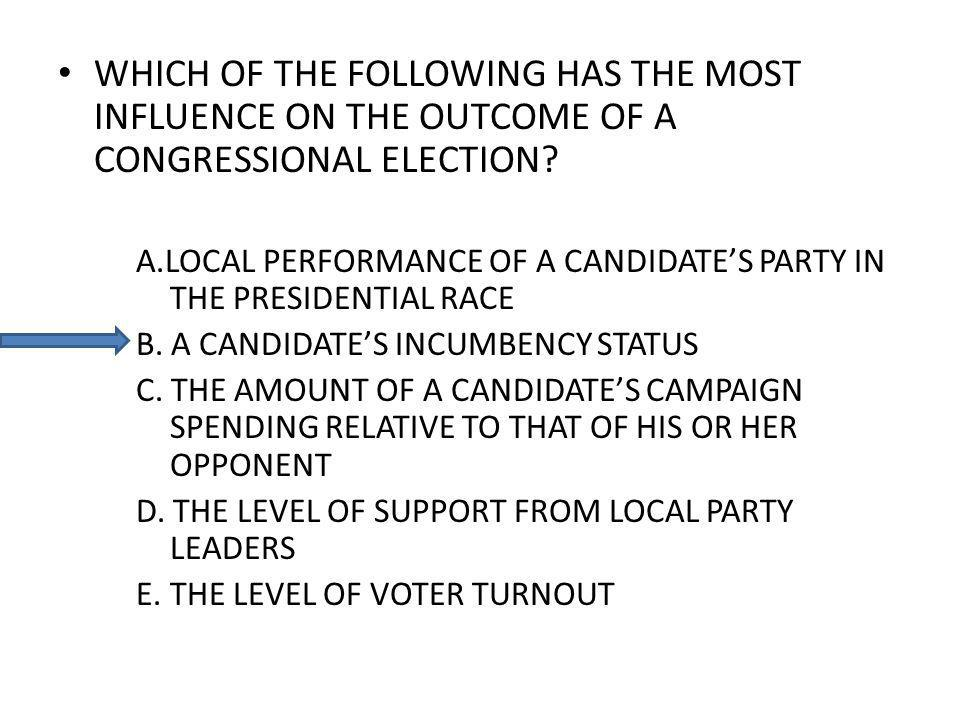 WHICH OF THE FOLLOWING HAS THE MOST INFLUENCE ON THE OUTCOME OF A CONGRESSIONAL ELECTION.