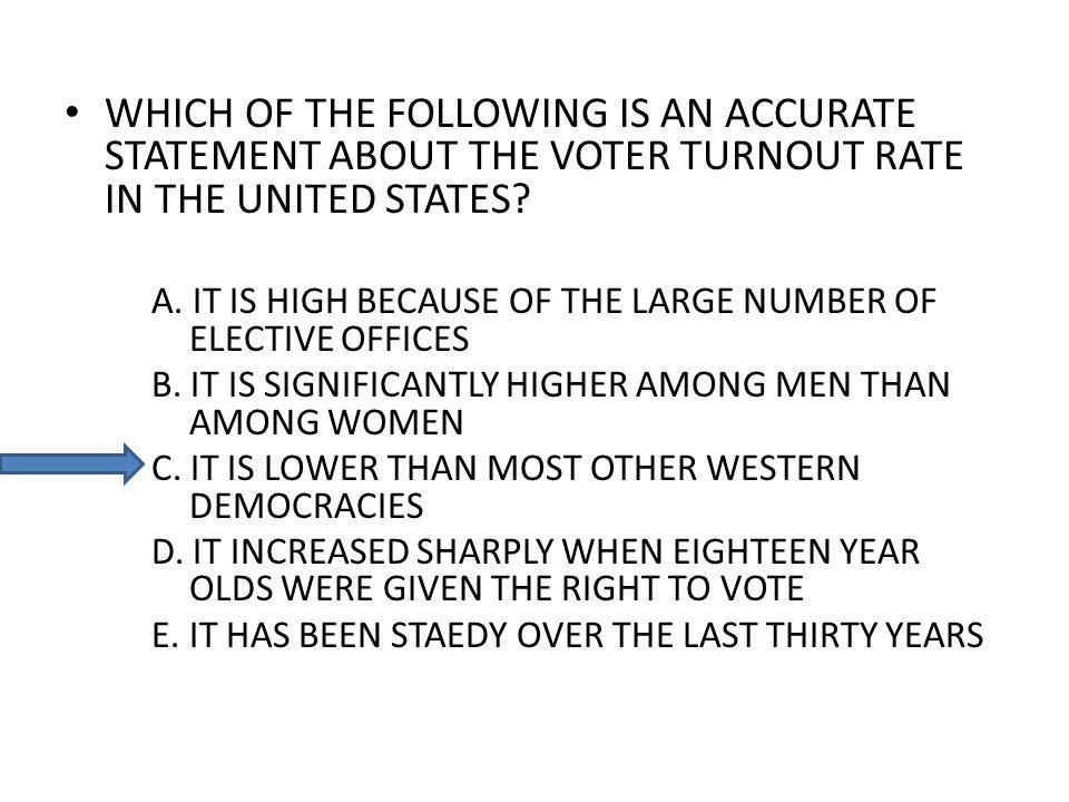 WHICH OF THE FOLLOWING IS AN ACCURATE STATEMENT ABOUT THE VOTER TURNOUT RATE IN THE UNITED STATES? A. IT IS HIGH BECAUSE OF THE LARGE NUMBER OF ELECTI