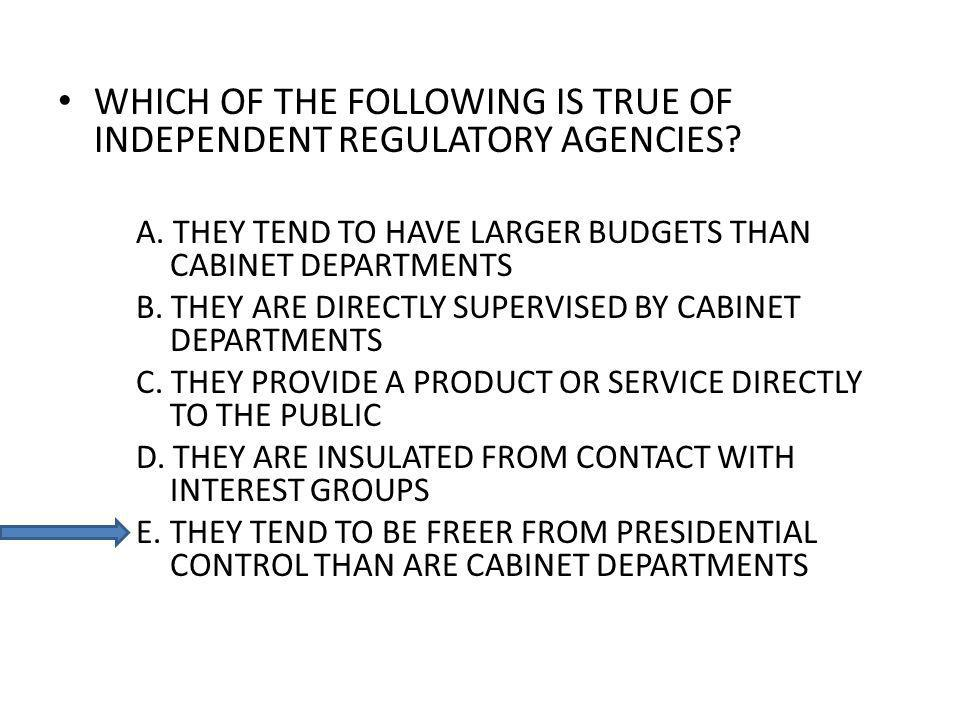 WHICH OF THE FOLLOWING IS TRUE OF INDEPENDENT REGULATORY AGENCIES? A. THEY TEND TO HAVE LARGER BUDGETS THAN CABINET DEPARTMENTS B. THEY ARE DIRECTLY S