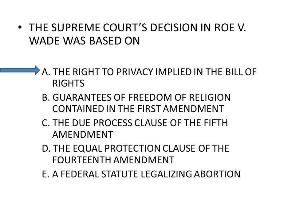 THE SUPREME COURTS DECISION IN ROE V. WADE WAS BASED ON A. THE RIGHT TO PRIVACY IMPLIED IN THE BILL OF RIGHTS B. GUARANTEES OF FREEDOM OF RELIGION CON