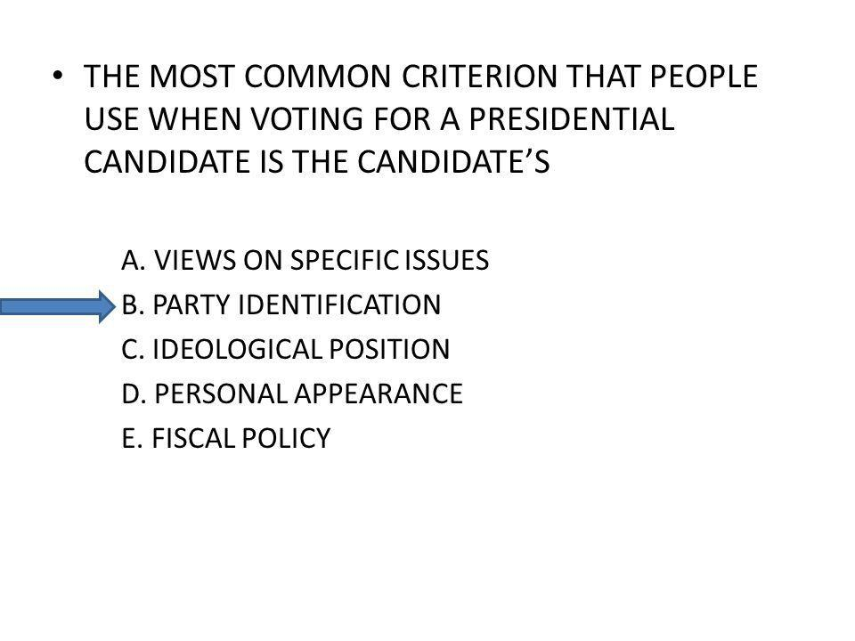 THE MOST COMMON CRITERION THAT PEOPLE USE WHEN VOTING FOR A PRESIDENTIAL CANDIDATE IS THE CANDIDATES A.