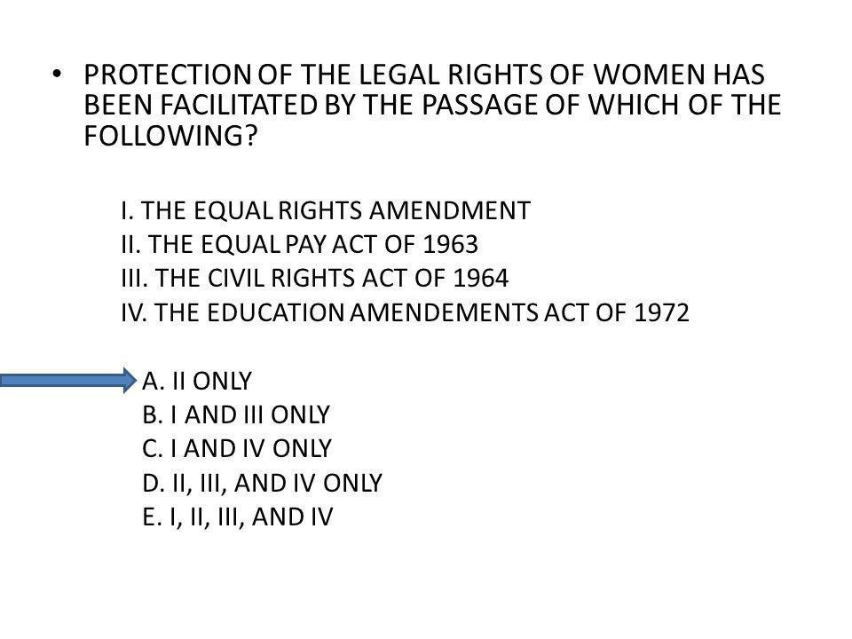 PROTECTION OF THE LEGAL RIGHTS OF WOMEN HAS BEEN FACILITATED BY THE PASSAGE OF WHICH OF THE FOLLOWING? I. THE EQUAL RIGHTS AMENDMENT II. THE EQUAL PAY