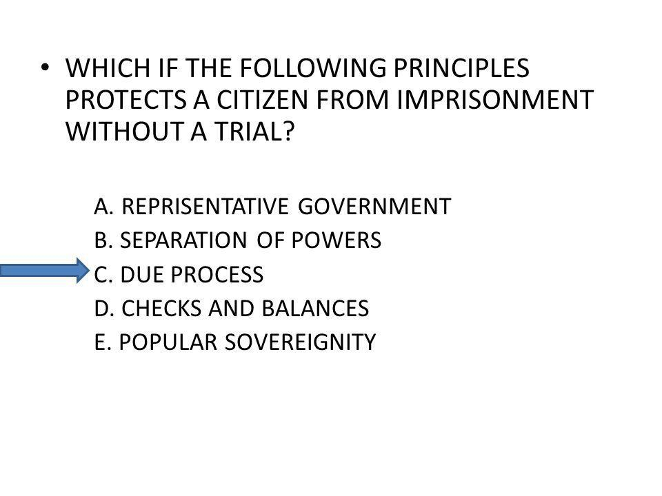 WHICH IF THE FOLLOWING PRINCIPLES PROTECTS A CITIZEN FROM IMPRISONMENT WITHOUT A TRIAL? A. REPRISENTATIVE GOVERNMENT B. SEPARATION OF POWERS C. DUE PR