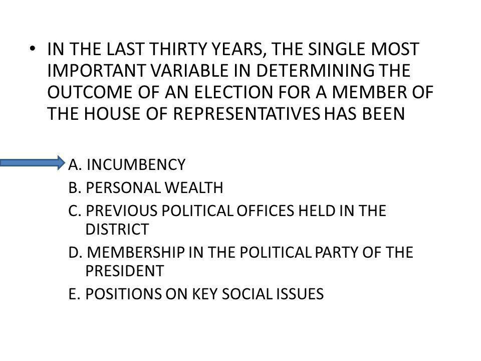IN THE LAST THIRTY YEARS, THE SINGLE MOST IMPORTANT VARIABLE IN DETERMINING THE OUTCOME OF AN ELECTION FOR A MEMBER OF THE HOUSE OF REPRESENTATIVES HA