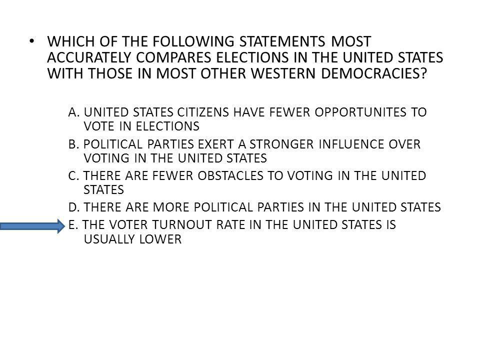 WHICH OF THE FOLLOWING STATEMENTS MOST ACCURATELY COMPARES ELECTIONS IN THE UNITED STATES WITH THOSE IN MOST OTHER WESTERN DEMOCRACIES? A. UNITED STAT