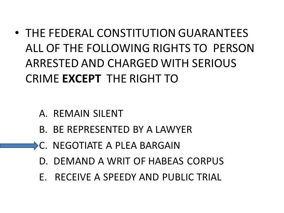 THE FEDERAL CONSTITUTION GUARANTEES ALL OF THE FOLLOWING RIGHTS TO PERSON ARRESTED AND CHARGED WITH SERIOUS CRIME EXCEPT THE RIGHT TO A.