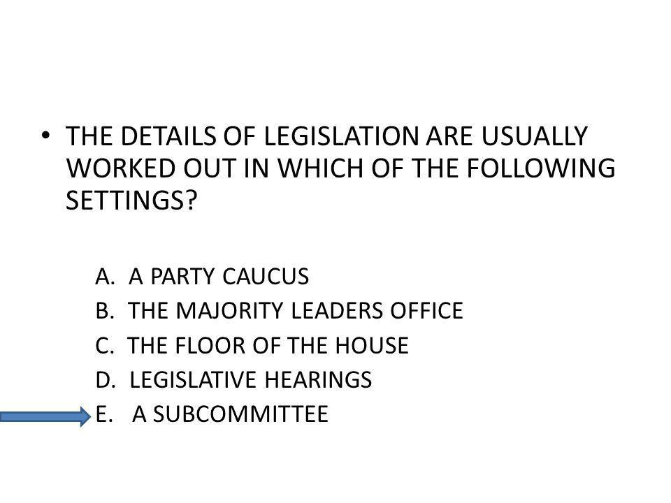 THE DETAILS OF LEGISLATION ARE USUALLY WORKED OUT IN WHICH OF THE FOLLOWING SETTINGS? A. A PARTY CAUCUS B. THE MAJORITY LEADERS OFFICE C. THE FLOOR OF