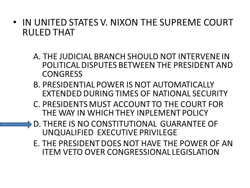 IN UNITED STATES V. NIXON THE SUPREME COURT RULED THAT A. THE JUDICIAL BRANCH SHOULD NOT INTERVENE IN POLITICAL DISPUTES BETWEEN THE PRESIDENT AND CON