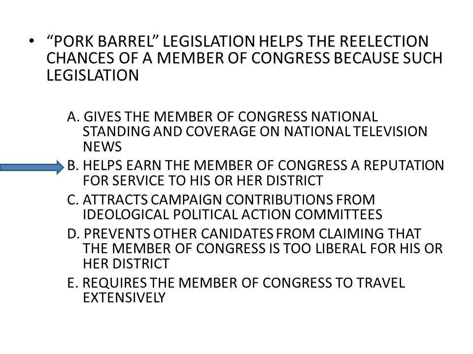 PORK BARREL LEGISLATION HELPS THE REELECTION CHANCES OF A MEMBER OF CONGRESS BECAUSE SUCH LEGISLATION A. GIVES THE MEMBER OF CONGRESS NATIONAL STANDIN