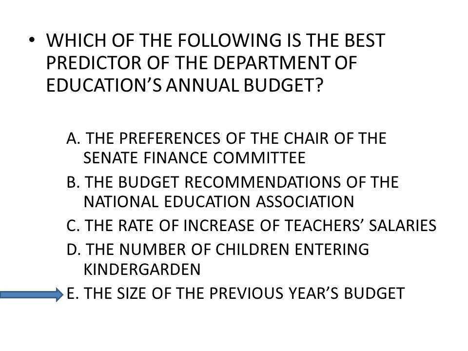 WHICH OF THE FOLLOWING IS THE BEST PREDICTOR OF THE DEPARTMENT OF EDUCATIONS ANNUAL BUDGET? A. THE PREFERENCES OF THE CHAIR OF THE SENATE FINANCE COMM