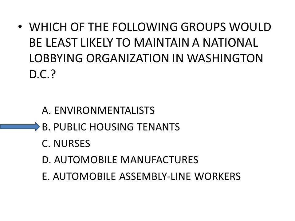 WHICH OF THE FOLLOWING GROUPS WOULD BE LEAST LIKELY TO MAINTAIN A NATIONAL LOBBYING ORGANIZATION IN WASHINGTON D.C..