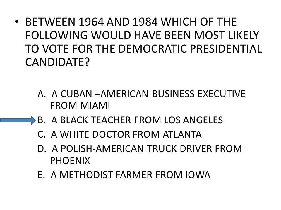 BETWEEN 1964 AND 1984 WHICH OF THE FOLLOWING WOULD HAVE BEEN MOST LIKELY TO VOTE FOR THE DEMOCRATIC PRESIDENTIAL CANDIDATE.