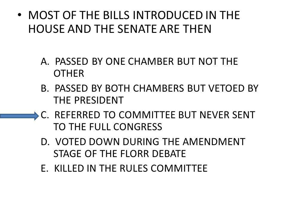 MOST OF THE BILLS INTRODUCED IN THE HOUSE AND THE SENATE ARE THEN A. PASSED BY ONE CHAMBER BUT NOT THE OTHER B. PASSED BY BOTH CHAMBERS BUT VETOED BY