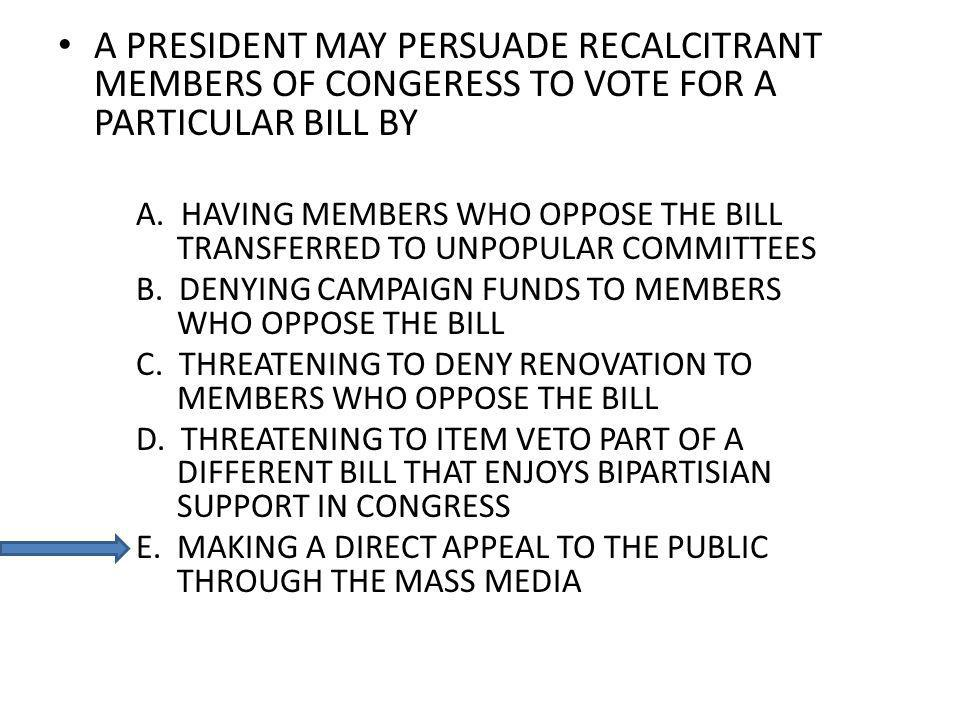 A PRESIDENT MAY PERSUADE RECALCITRANT MEMBERS OF CONGERESS TO VOTE FOR A PARTICULAR BILL BY A.