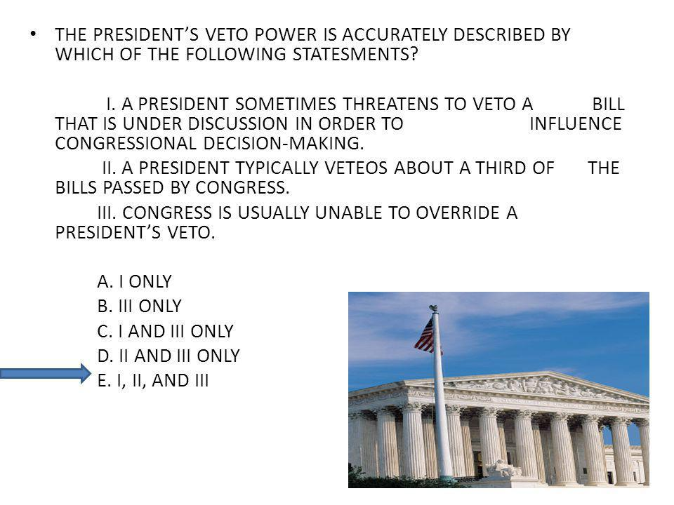 THE PRESIDENTS VETO POWER IS ACCURATELY DESCRIBED BY WHICH OF THE FOLLOWING STATESMENTS? I. A PRESIDENT SOMETIMES THREATENS TO VETO A BILL THAT IS UND