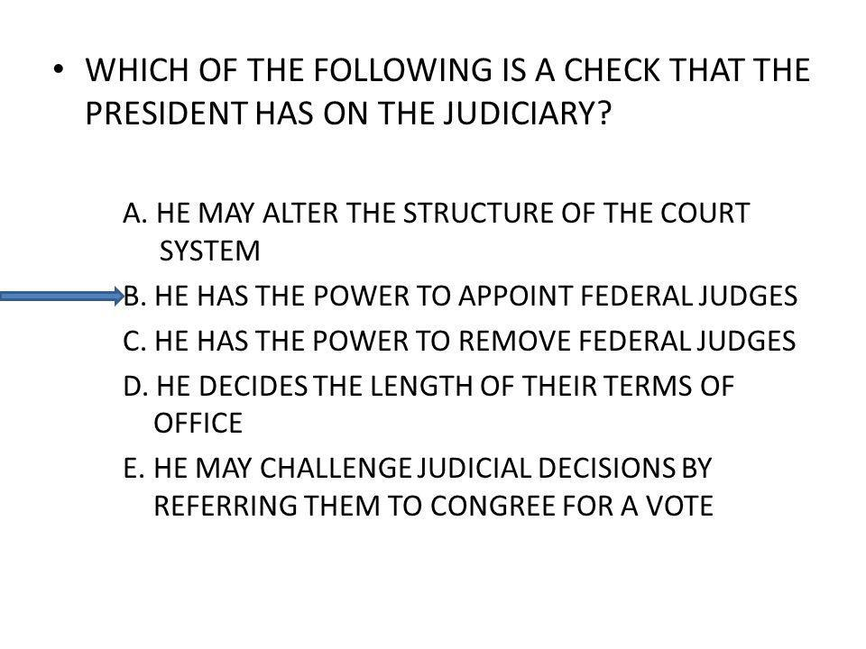 WHICH OF THE FOLLOWING IS A CHECK THAT THE PRESIDENT HAS ON THE JUDICIARY? A. HE MAY ALTER THE STRUCTURE OF THE COURT SYSTEM B. HE HAS THE POWER TO AP