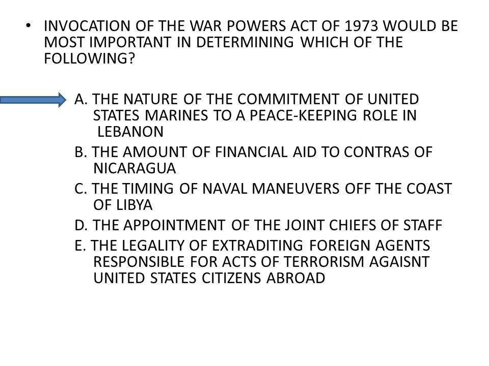 INVOCATION OF THE WAR POWERS ACT OF 1973 WOULD BE MOST IMPORTANT IN DETERMINING WHICH OF THE FOLLOWING? A. THE NATURE OF THE COMMITMENT OF UNITED STAT