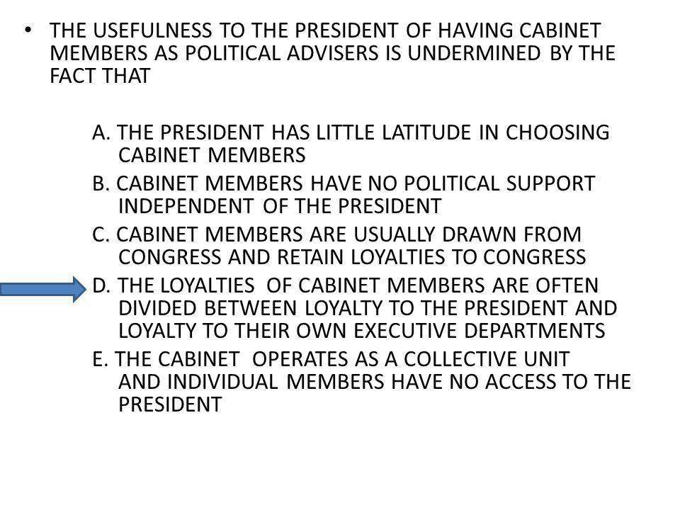 THE USEFULNESS TO THE PRESIDENT OF HAVING CABINET MEMBERS AS POLITICAL ADVISERS IS UNDERMINED BY THE FACT THAT A.