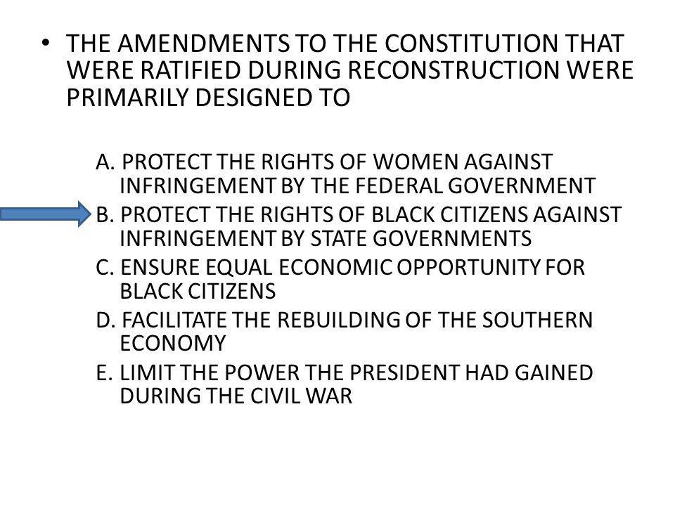THE AMENDMENTS TO THE CONSTITUTION THAT WERE RATIFIED DURING RECONSTRUCTION WERE PRIMARILY DESIGNED TO A. PROTECT THE RIGHTS OF WOMEN AGAINST INFRINGE