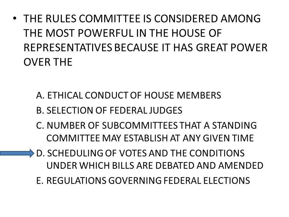 THE RULES COMMITTEE IS CONSIDERED AMONG THE MOST POWERFUL IN THE HOUSE OF REPRESENTATIVES BECAUSE IT HAS GREAT POWER OVER THE A. ETHICAL CONDUCT OF HO