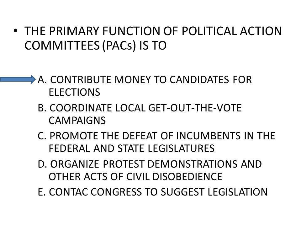 THE PRIMARY FUNCTION OF POLITICAL ACTION COMMITTEES (PACs) IS TO A. CONTRIBUTE MONEY TO CANDIDATES FOR ELECTIONS B. COORDINATE LOCAL GET-OUT-THE-VOTE