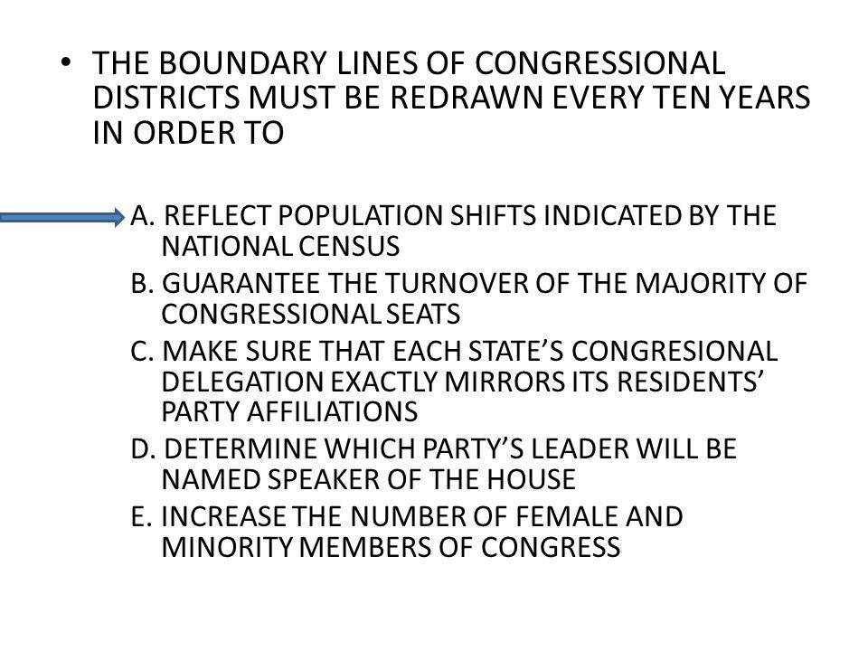 THE BOUNDARY LINES OF CONGRESSIONAL DISTRICTS MUST BE REDRAWN EVERY TEN YEARS IN ORDER TO A. REFLECT POPULATION SHIFTS INDICATED BY THE NATIONAL CENSU