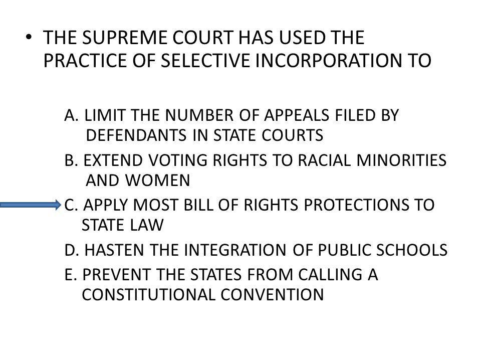 THE SUPREME COURT HAS USED THE PRACTICE OF SELECTIVE INCORPORATION TO A. LIMIT THE NUMBER OF APPEALS FILED BY DEFENDANTS IN STATE COURTS B. EXTEND VOT