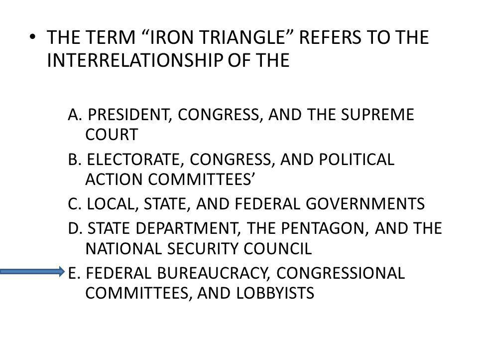 THE TERM IRON TRIANGLE REFERS TO THE INTERRELATIONSHIP OF THE A. PRESIDENT, CONGRESS, AND THE SUPREME COURT B. ELECTORATE, CONGRESS, AND POLITICAL ACT