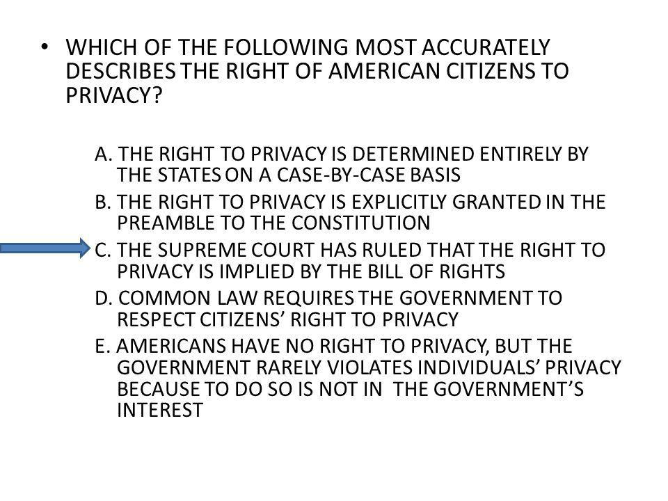 WHICH OF THE FOLLOWING MOST ACCURATELY DESCRIBES THE RIGHT OF AMERICAN CITIZENS TO PRIVACY? A. THE RIGHT TO PRIVACY IS DETERMINED ENTIRELY BY THE STAT