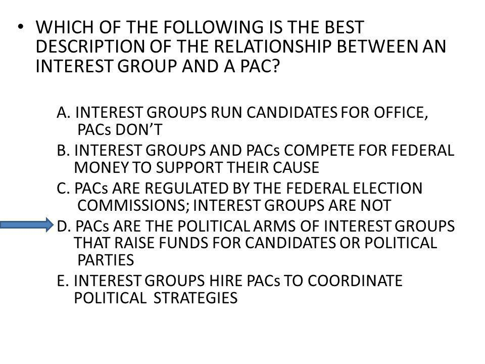 WHICH OF THE FOLLOWING IS THE BEST DESCRIPTION OF THE RELATIONSHIP BETWEEN AN INTEREST GROUP AND A PAC.