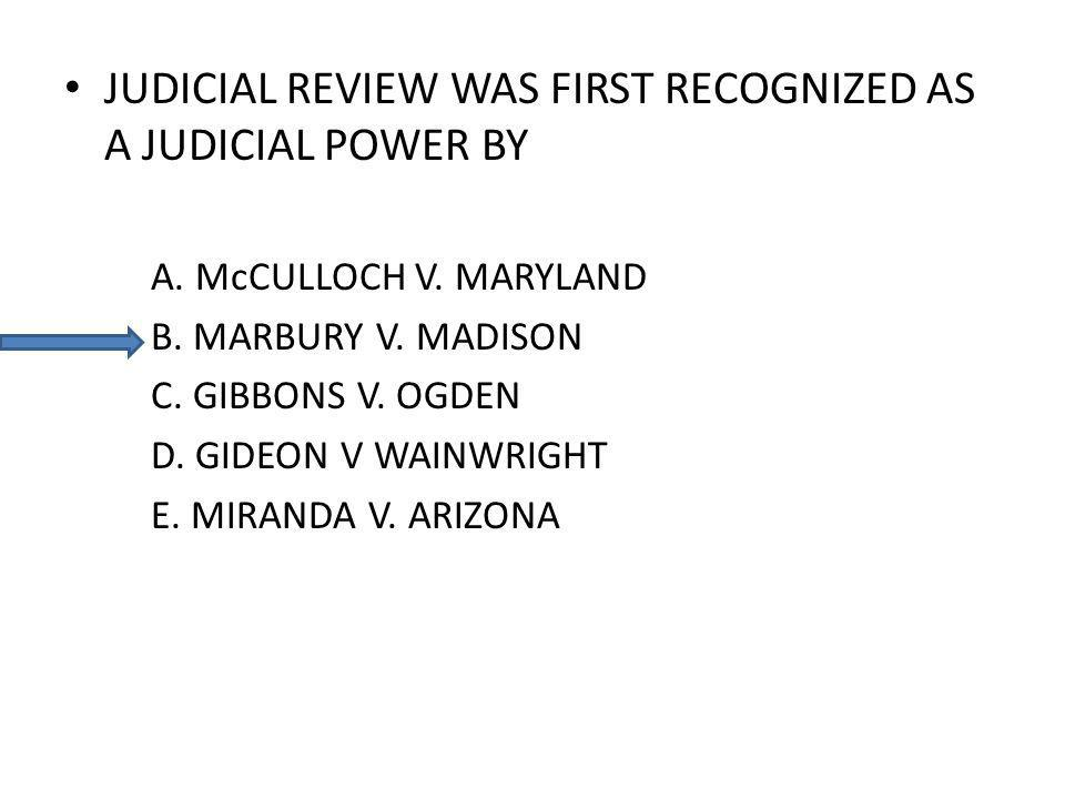 JUDICIAL REVIEW WAS FIRST RECOGNIZED AS A JUDICIAL POWER BY A. McCULLOCH V. MARYLAND B. MARBURY V. MADISON C. GIBBONS V. OGDEN D. GIDEON V WAINWRIGHT
