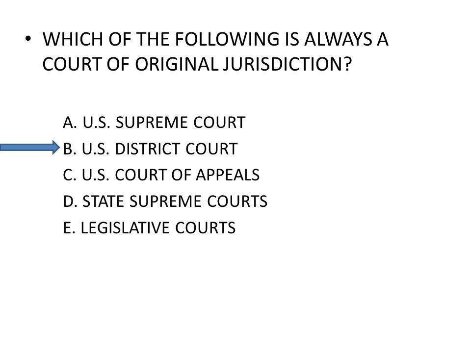 WHICH OF THE FOLLOWING IS ALWAYS A COURT OF ORIGINAL JURISDICTION? A. U.S. SUPREME COURT B. U.S. DISTRICT COURT C. U.S. COURT OF APPEALS D. STATE SUPR