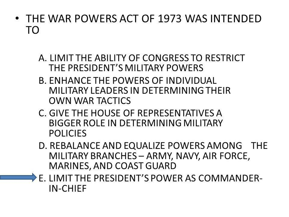 THE WAR POWERS ACT OF 1973 WAS INTENDED TO A. LIMIT THE ABILITY OF CONGRESS TO RESTRICT THE PRESIDENTS MILITARY POWERS B. ENHANCE THE POWERS OF INDIVI