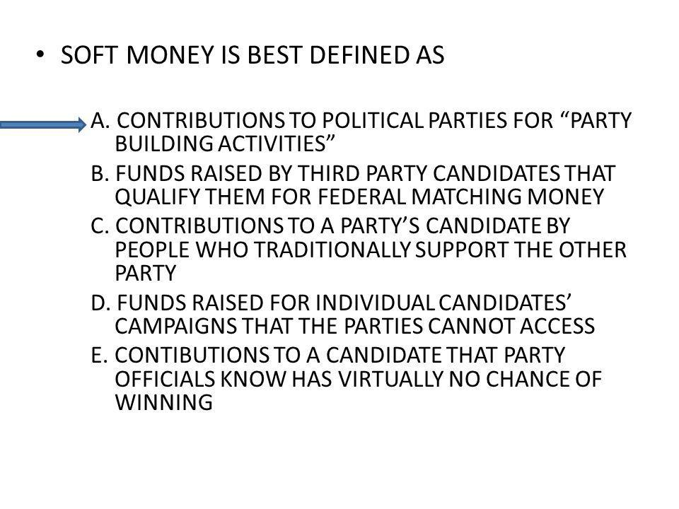 SOFT MONEY IS BEST DEFINED AS A. CONTRIBUTIONS TO POLITICAL PARTIES FOR PARTY BUILDING ACTIVITIES B. FUNDS RAISED BY THIRD PARTY CANDIDATES THAT QUALI