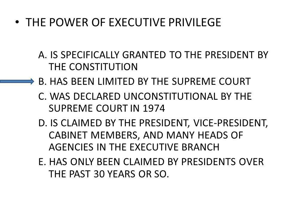 THE POWER OF EXECUTIVE PRIVILEGE A. IS SPECIFICALLY GRANTED TO THE PRESIDENT BY THE CONSTITUTION B. HAS BEEN LIMITED BY THE SUPREME COURT C. WAS DECLA
