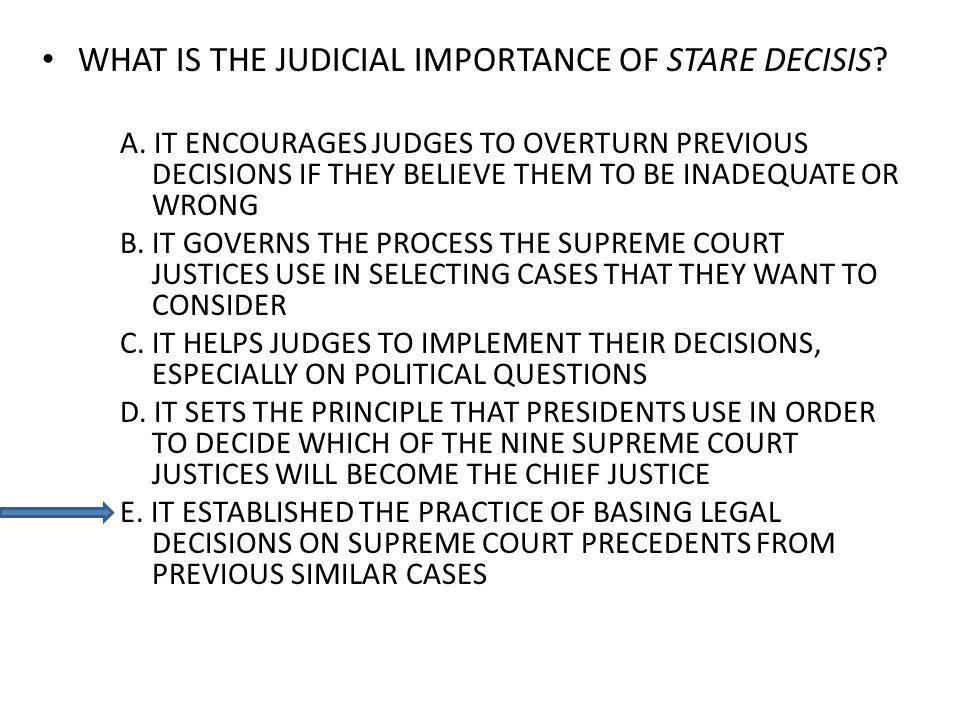 WHAT IS THE JUDICIAL IMPORTANCE OF STARE DECISIS? A. IT ENCOURAGES JUDGES TO OVERTURN PREVIOUS DECISIONS IF THEY BELIEVE THEM TO BE INADEQUATE OR WRON