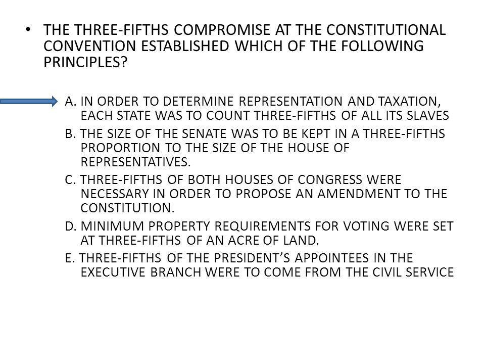 THE THREE-FIFTHS COMPROMISE AT THE CONSTITUTIONAL CONVENTION ESTABLISHED WHICH OF THE FOLLOWING PRINCIPLES? A. IN ORDER TO DETERMINE REPRESENTATION AN